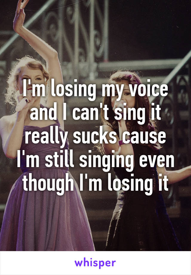 I'm losing my voice and I can't sing it really sucks cause I'm still singing even though I'm losing it