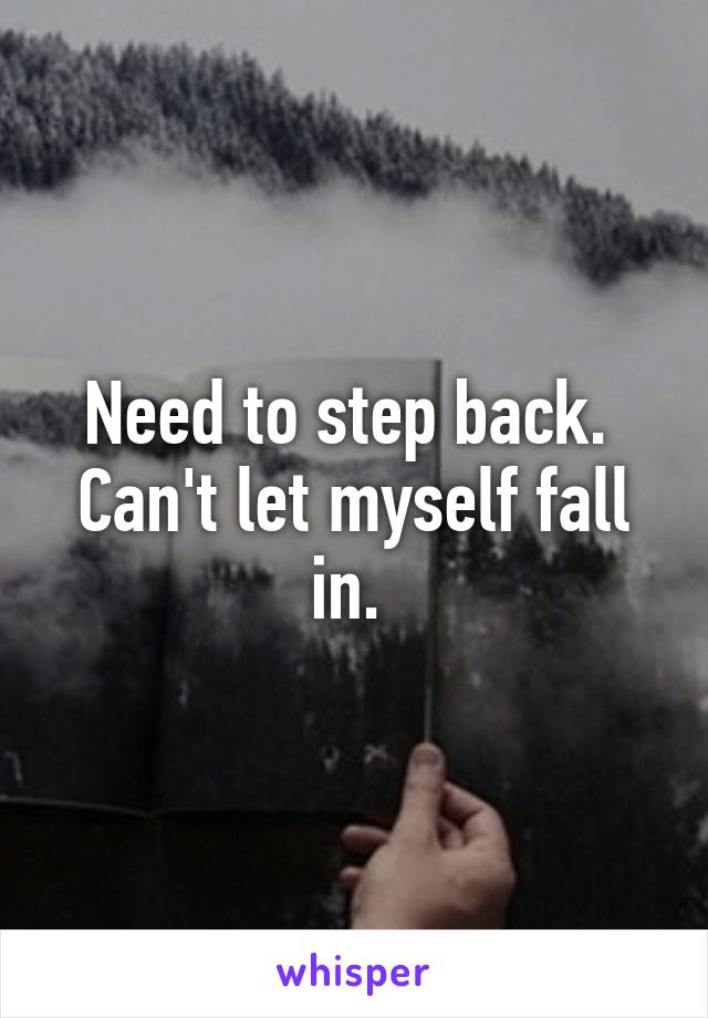 Need to step back.  Can't let myself fall in.