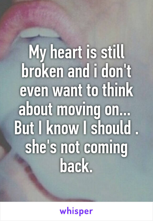 My heart is still broken and i don't even want to think about moving on...  But I know I should . she's not coming back.