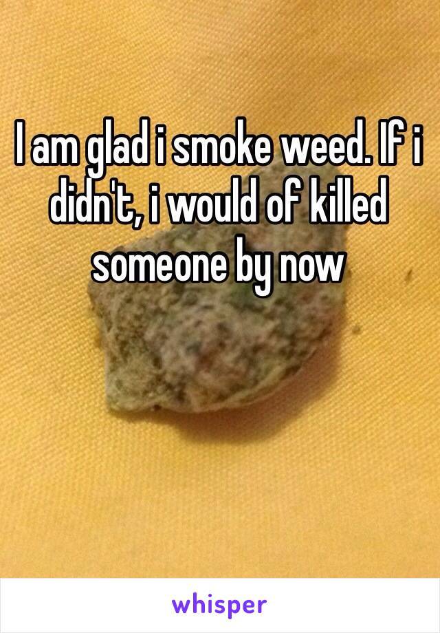 I am glad i smoke weed. If i didn't, i would of killed someone by now
