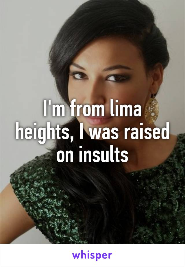 I'm from lima heights, I was raised on insults