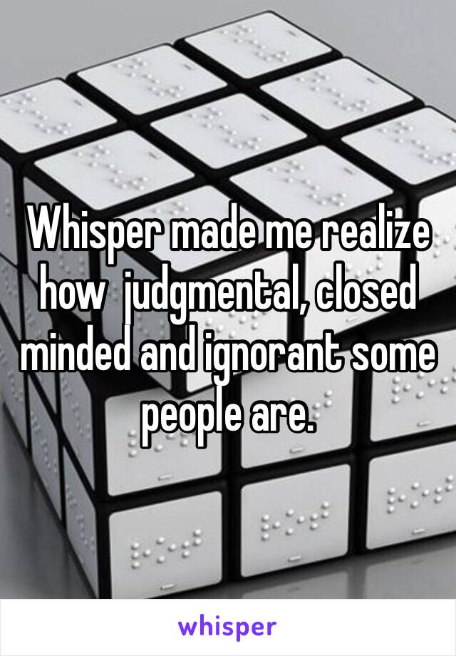 Whisper made me realize how  judgmental, closed minded and ignorant some people are.