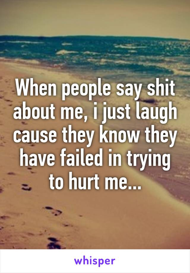 When people say shit about me, i just laugh cause they know they have failed in trying to hurt me...