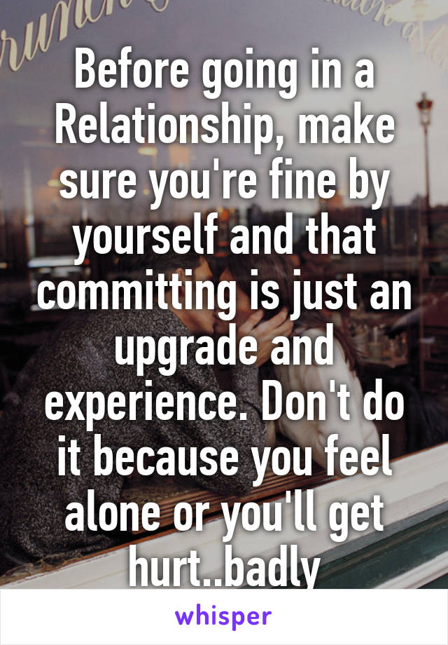 Before going in a Relationship, make sure you're fine by yourself and that committing is just an upgrade and experience. Don't do it because you feel alone or you'll get hurt..badly