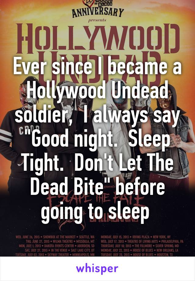 """Ever since I became a Hollywood Undead soldier,  I always say """"Good night.  Sleep Tight.  Don't Let The Dead Bite"""" before going to sleep"""