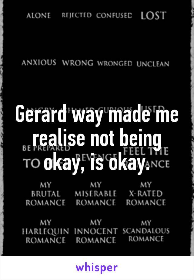 Gerard way made me realise not being okay, is okay.