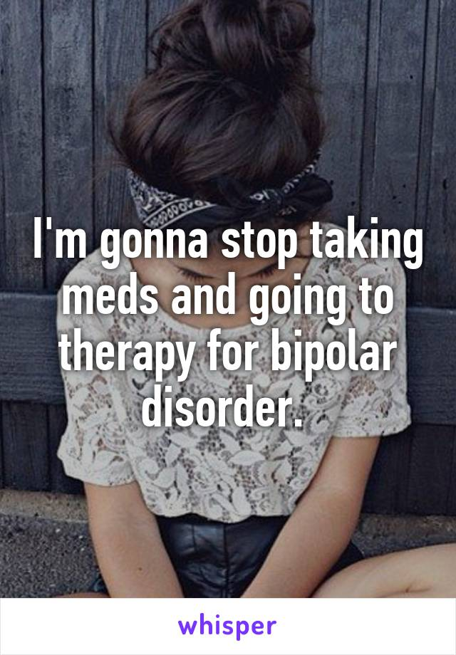I'm gonna stop taking meds and going to therapy for bipolar disorder.