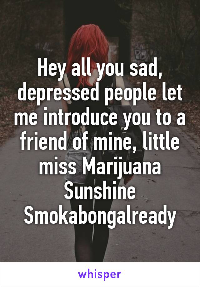 Hey all you sad, depressed people let me introduce you to a friend of mine, little miss Marijuana Sunshine Smokabongalready