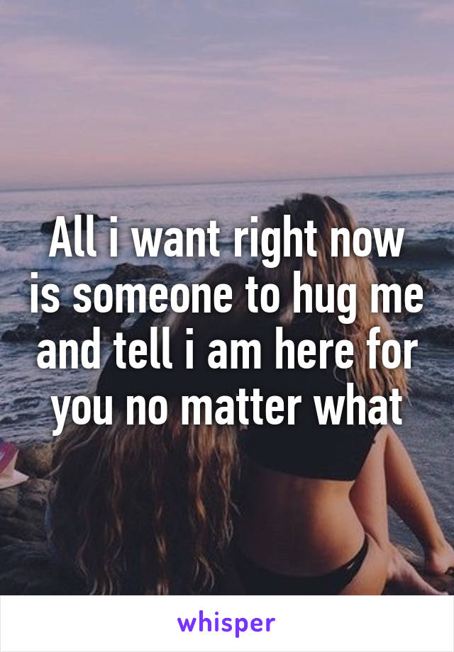 All i want right now is someone to hug me and tell i am here for you no matter what