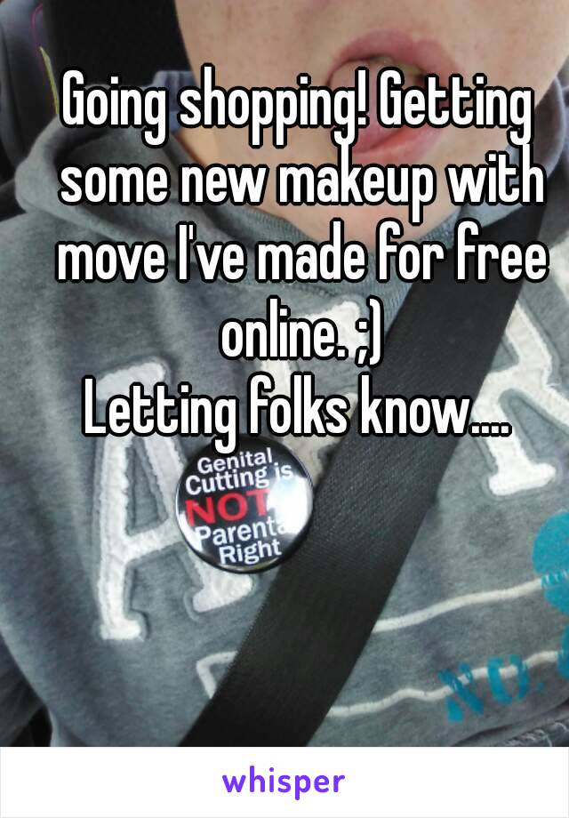 Going shopping! Getting some new makeup with move I've made for free online. ;) Letting folks know....