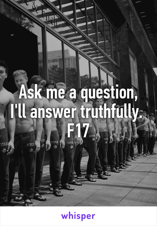 Ask me a question, I'll answer truthfully.  F17