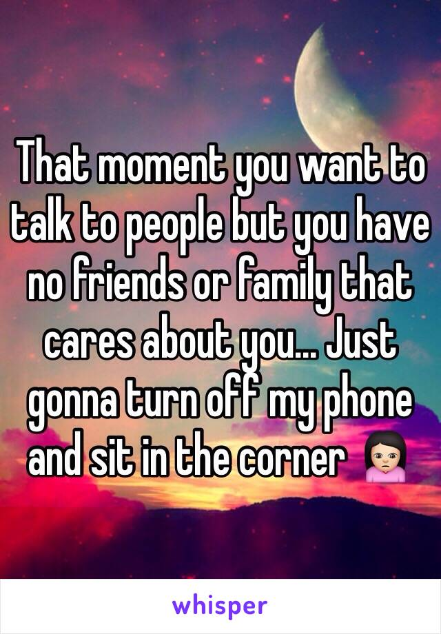 That moment you want to talk to people but you have no friends or family that cares about you... Just gonna turn off my phone and sit in the corner 🙍🏻