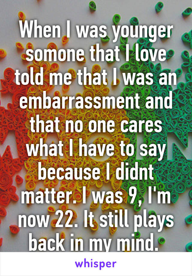 When I was younger somone that I love told me that I was an embarrassment and that no one cares what I have to say because I didnt matter. I was 9, I'm now 22. It still plays back in my mind.