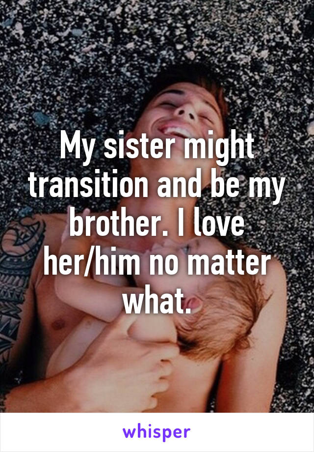 My sister might transition and be my brother. I love her/him no matter what.