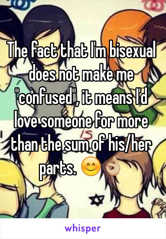 "The fact that I'm bisexual does not make me ""confused"", it means I'd love someone for more than the sum of his/her parts. 😊👌🏼"