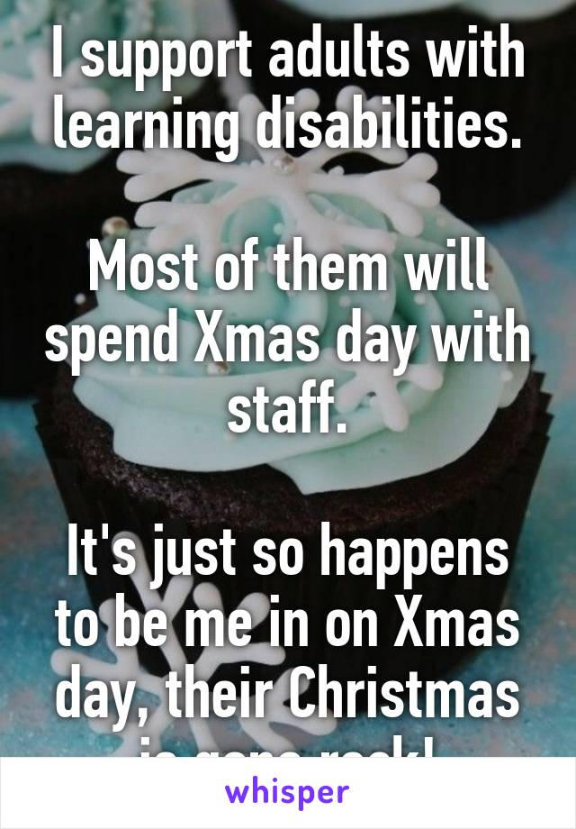 I support adults with learning disabilities.  Most of them will spend Xmas day with staff.  It's just so happens to be me in on Xmas day, their Christmas is gona rock!
