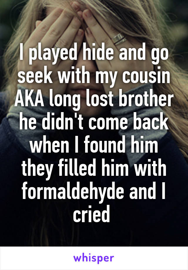 I played hide and go seek with my cousin AKA long lost brother he didn't come back when I found him they filled him with formaldehyde and I cried
