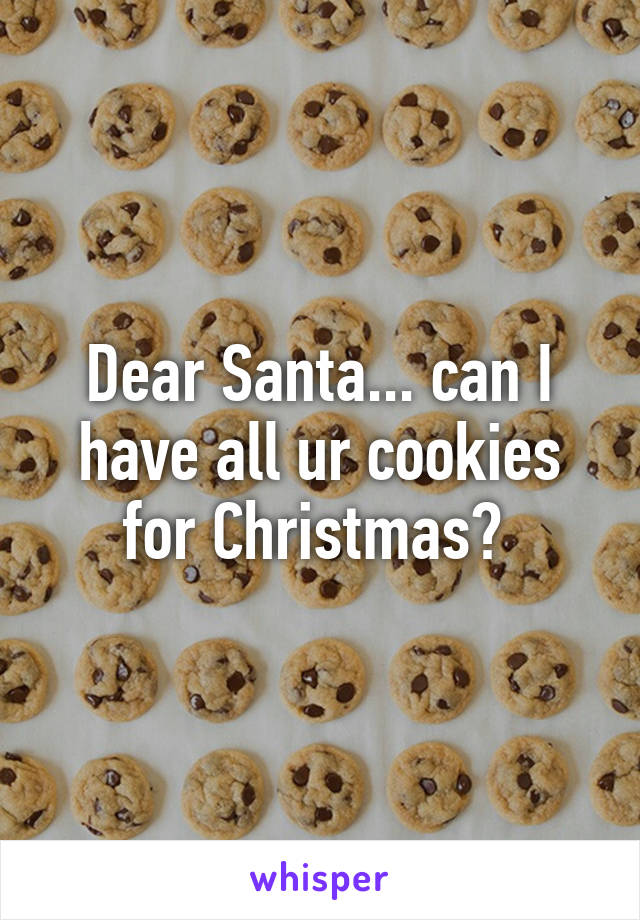 Dear Santa... can I have all ur cookies for Christmas?