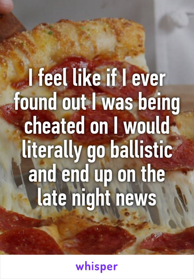 I feel like if I ever found out I was being cheated on I would literally go ballistic and end up on the late night news