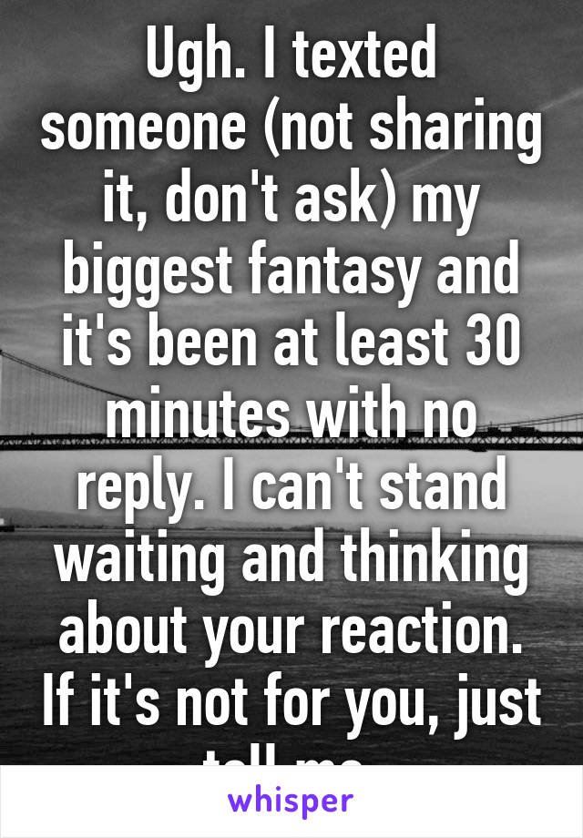 Ugh. I texted someone (not sharing it, don't ask) my biggest fantasy and it's been at least 30 minutes with no reply. I can't stand waiting and thinking about your reaction. If it's not for you, just tell me.