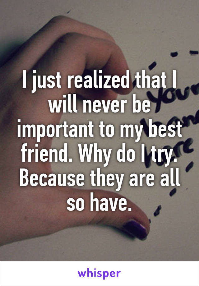 I just realized that I will never be important to my best friend. Why do I try. Because they are all so have.