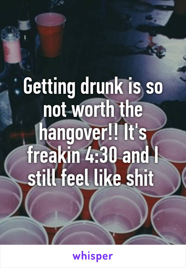 Getting drunk is so not worth the hangover!! It's freakin 4:30 and I still feel like shit
