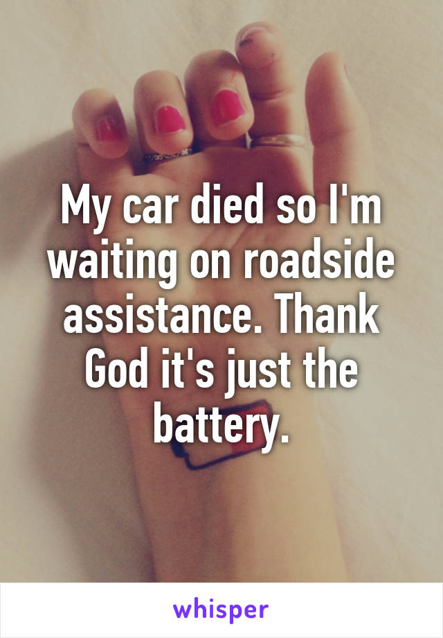 My car died so I'm waiting on roadside assistance. Thank God it's just the battery.