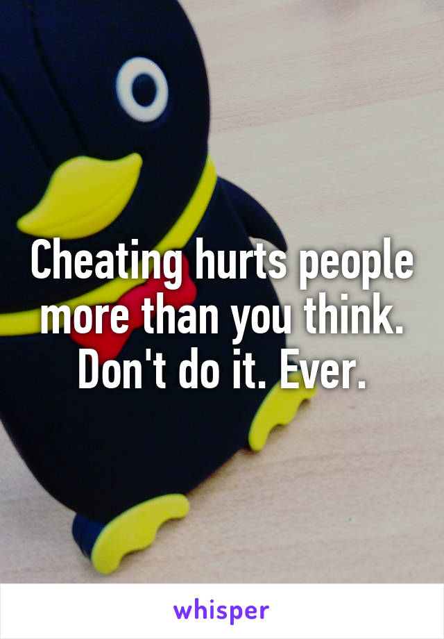 Cheating hurts people more than you think. Don't do it. Ever.
