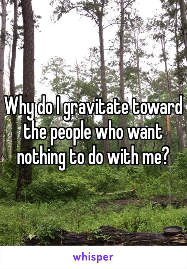 Why do I gravitate toward the people who want nothing to do with me?