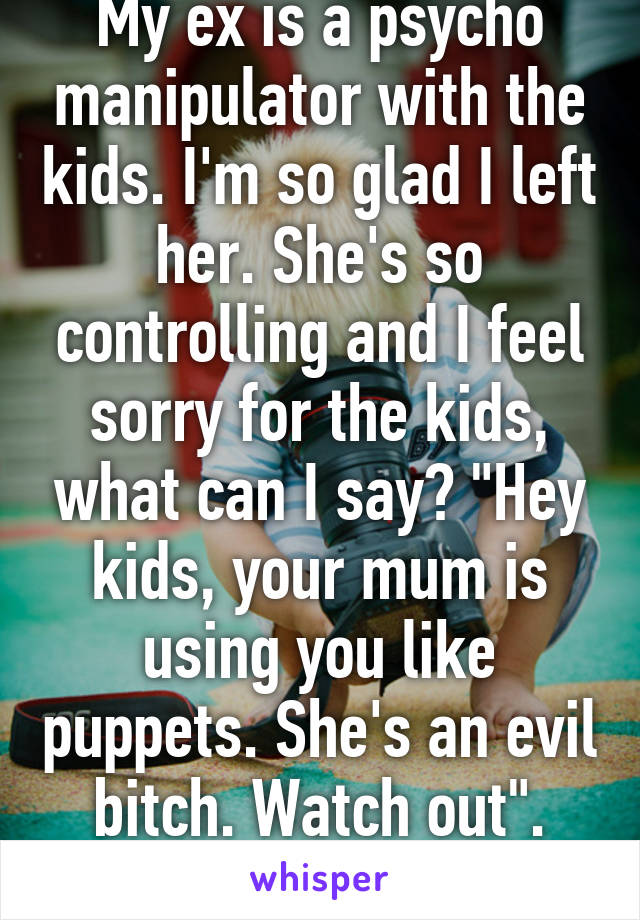 "My ex is a psycho manipulator with the kids. I'm so glad I left her. She's so controlling and I feel sorry for the kids, what can I say? ""Hey kids, your mum is using you like puppets. She's an evil bitch. Watch out"". ?"