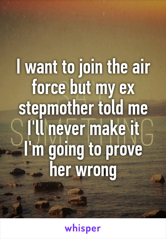 I want to join the air force but my ex stepmother told me I'll never make it I'm going to prove her wrong