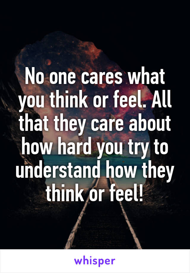 No one cares what you think or feel. All that they care about how hard you try to understand how they think or feel!