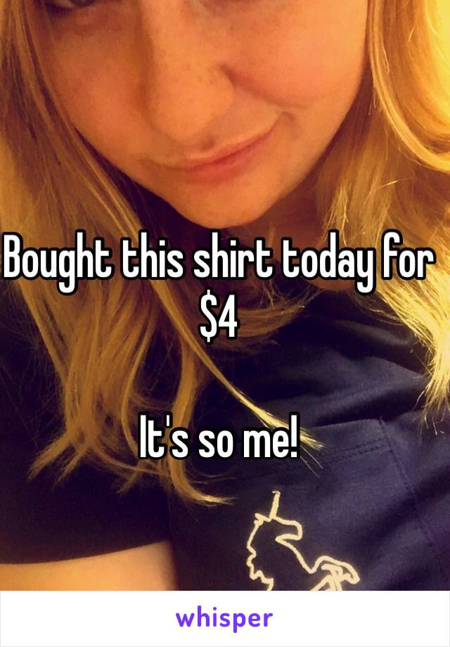 Bought this shirt today for $4  It's so me!