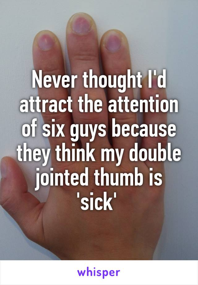 Never thought I'd attract the attention of six guys because they think my double jointed thumb is 'sick'