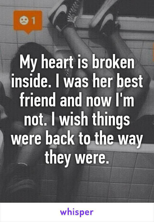 My heart is broken inside. I was her best friend and now I'm not. I wish things were back to the way they were.