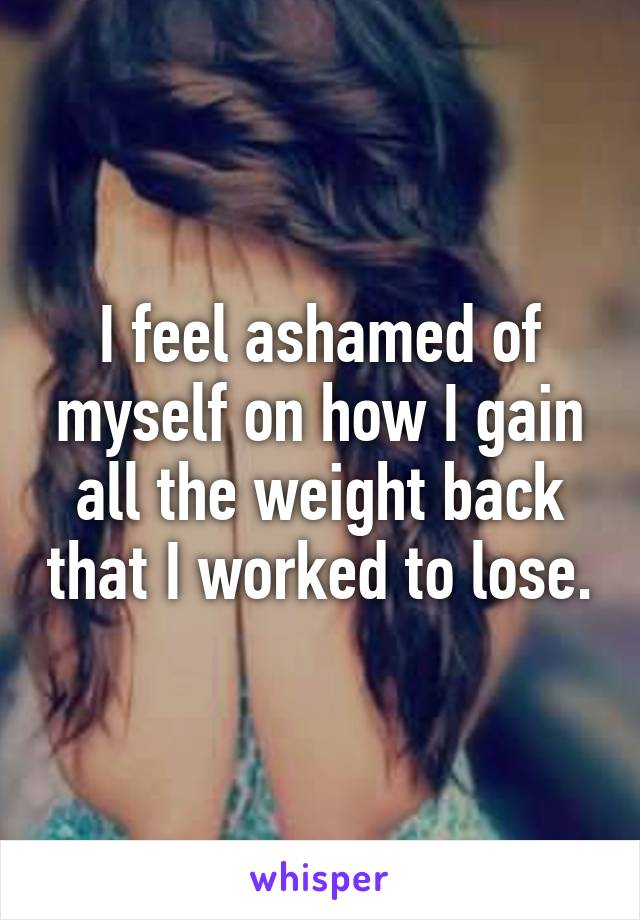 I feel ashamed of myself on how I gain all the weight back that I worked to lose.