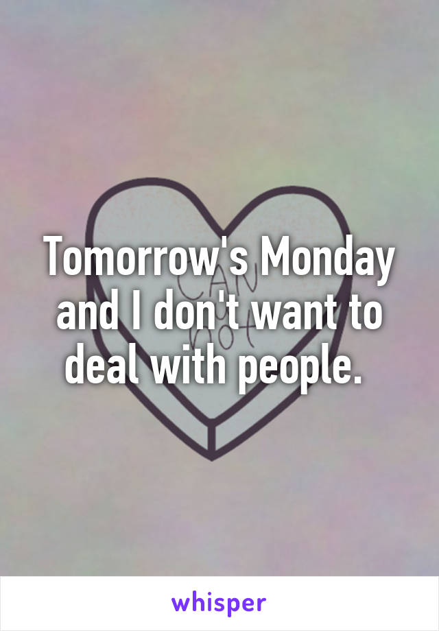 Tomorrow's Monday and I don't want to deal with people.