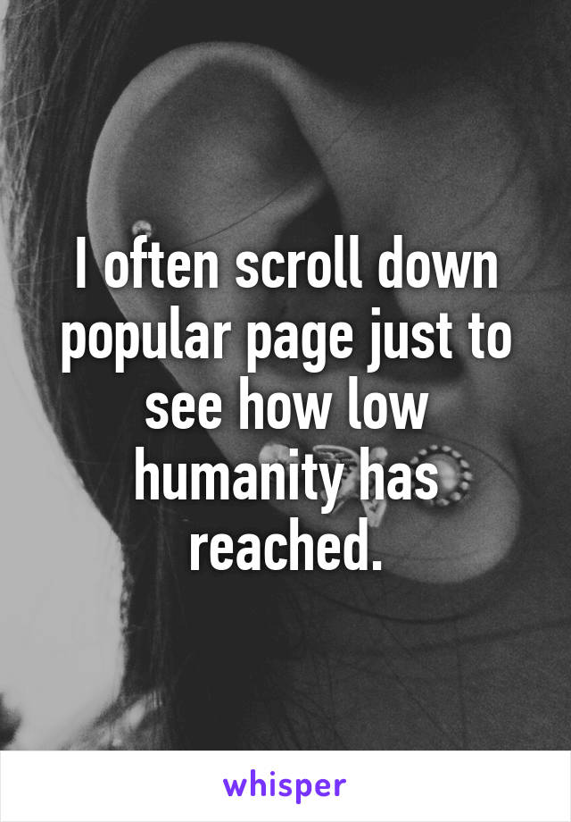 I often scroll down popular page just to see how low humanity has reached.
