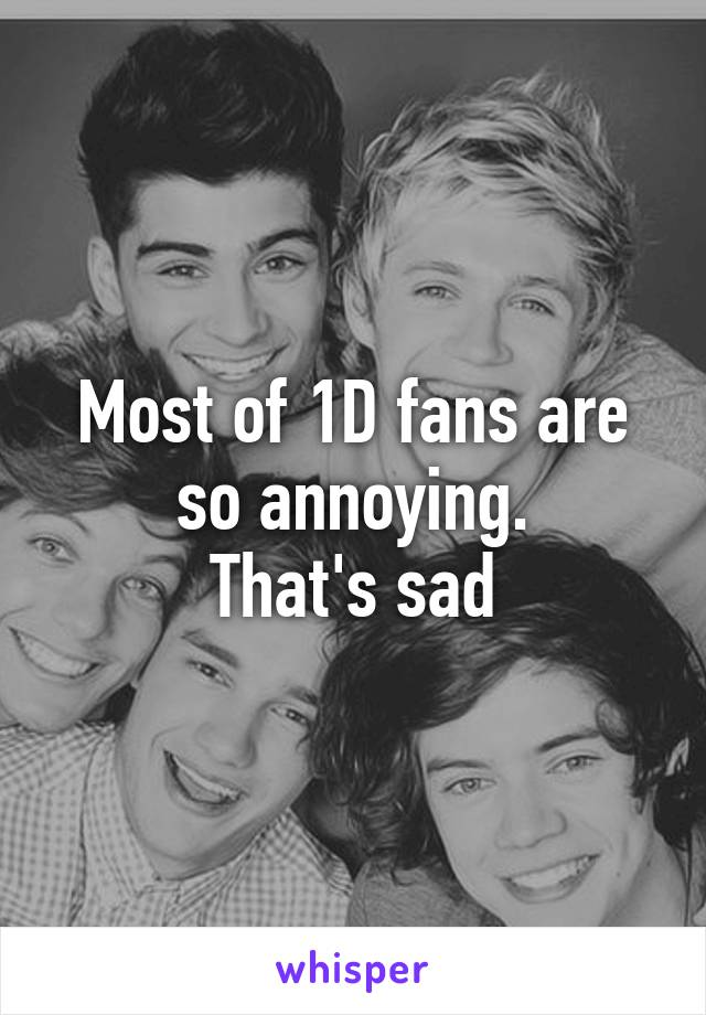 Most of 1D fans are so annoying. That's sad