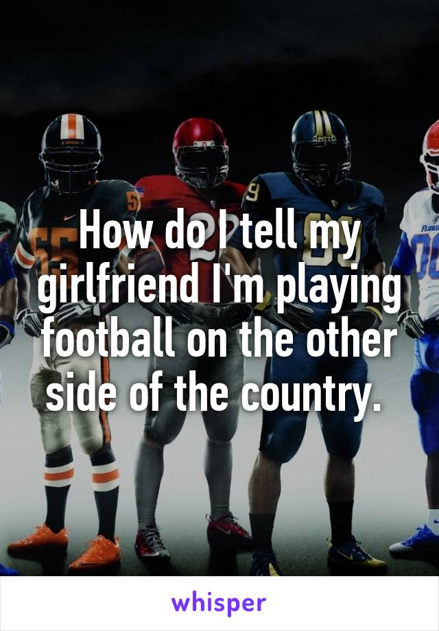 How do I tell my girlfriend I'm playing football on the other side of the country.