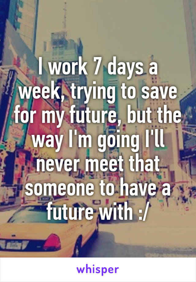 I work 7 days a week, trying to save for my future, but the way I'm going I'll never meet that someone to have a future with :/