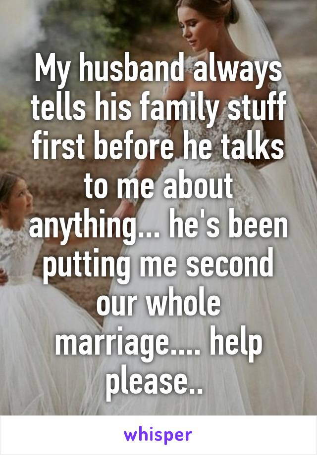 My husband always tells his family stuff first before he talks to me about anything... he's been putting me second our whole marriage.... help please..