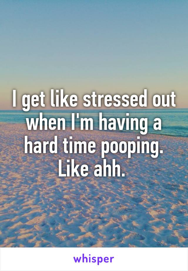 I get like stressed out when I'm having a hard time pooping. Like ahh.