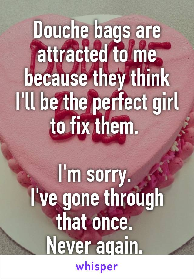 Douche bags are attracted to me because they think I'll be the perfect girl to fix them.   I'm sorry.  I've gone through that once.  Never again.