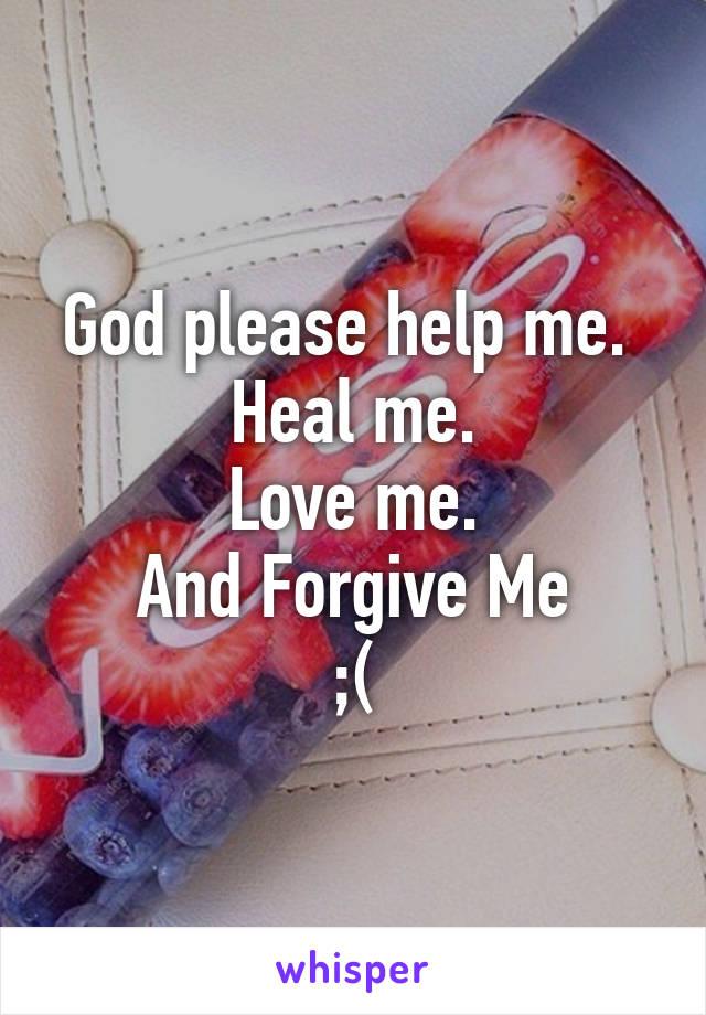 God please help me.  Heal me. Love me. And Forgive Me ;(