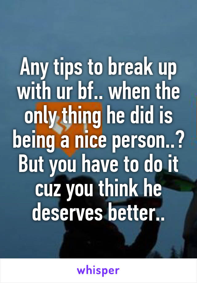 Any tips to break up with ur bf.. when the only thing he did is being a nice person..? But you have to do it cuz you think he deserves better..