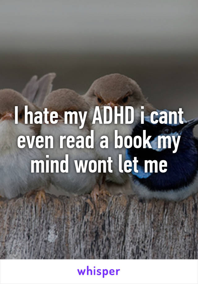 I hate my ADHD i cant even read a book my mind wont let me
