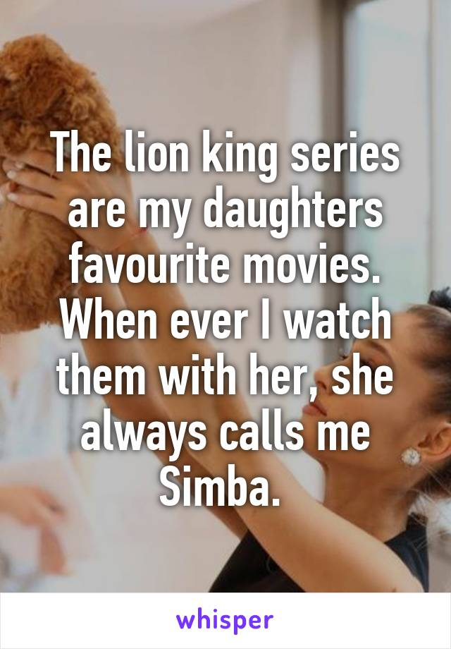 The lion king series are my daughters favourite movies. When ever I watch them with her, she always calls me Simba.
