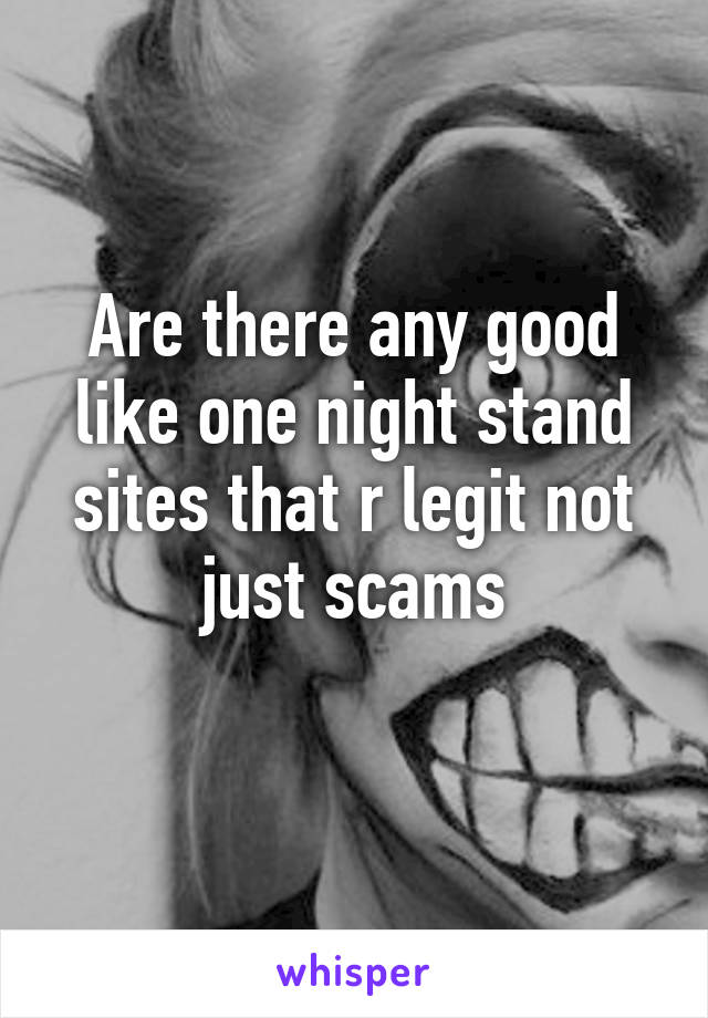 Are there any good like one night stand sites that r legit not just scams