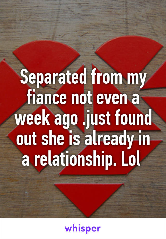 Separated from my fiance not even a week ago .just found out she is already in a relationship. Lol